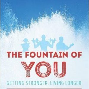 The Fountain of You: Getting Stronger. Living Longer
